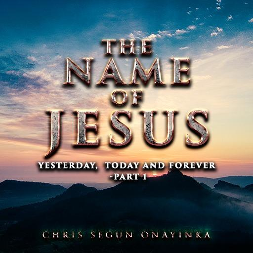 The Name of Jesus - Yesterday, Today and Forever Part 1