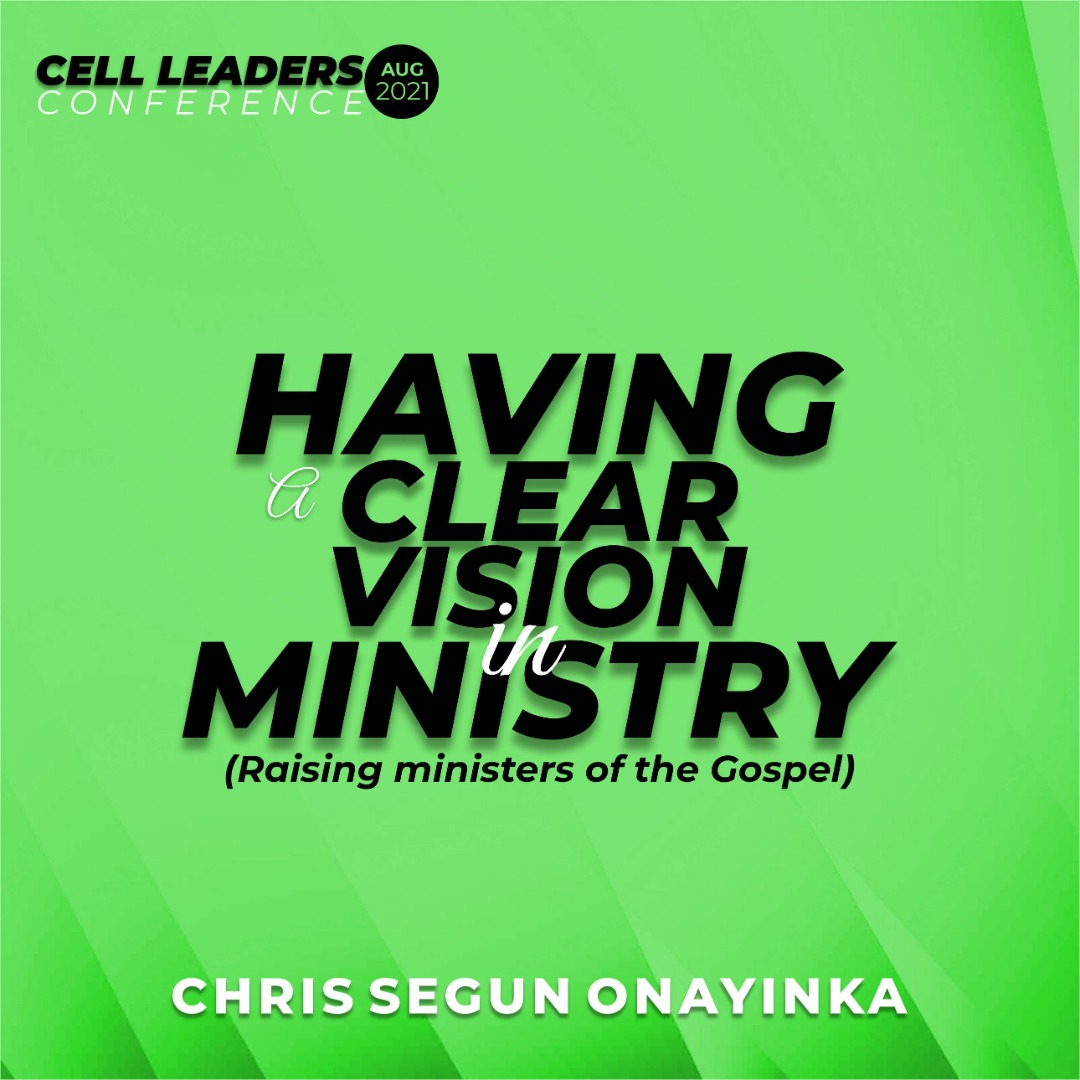 Cell Leaders Conference Aug 2021 – Having a clear vision in ministry (Raising ministers of the gospel)